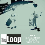 LOOP, THE - 10 X Brighter Than The Sun CD (NEW) (M)