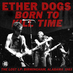 ETHER DOGS, THE - Born To Kill Time : The Lost LP: Birmingham, Alabama 1983 LP (NEW) (P)